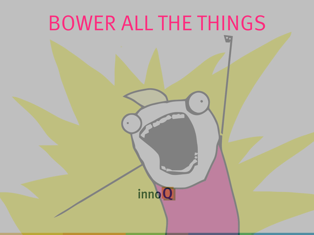 BOWER ALL THE THINGS