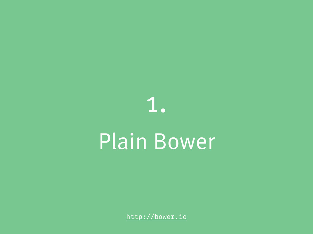 1. Plain Bower http://bower.io