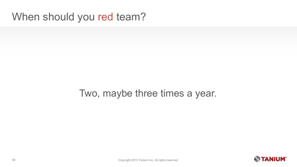 When should you red team? Two, maybe three time...
