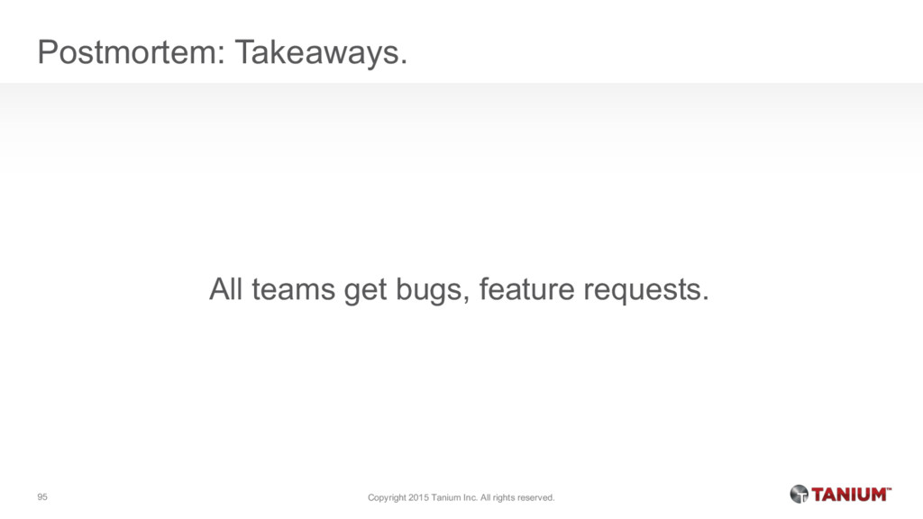 Postmortem: Takeaways. All teams get bugs, feat...