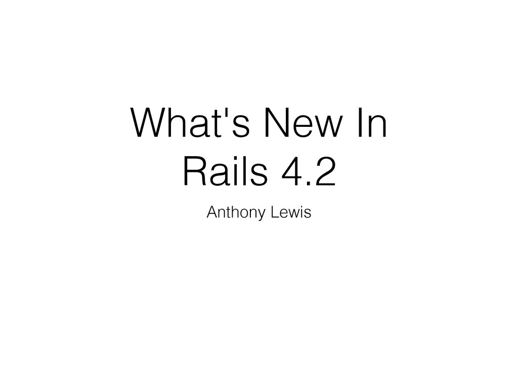 What's New In Rails 4.2 Anthony Lewis