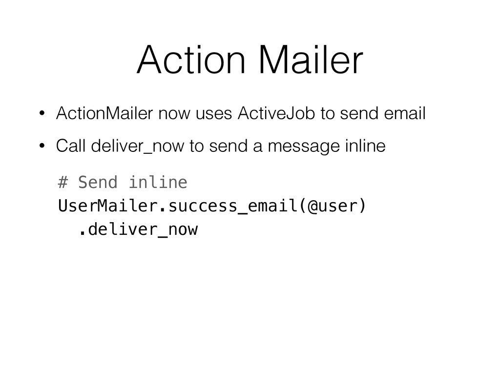 Action Mailer • ActionMailer now uses ActiveJob...