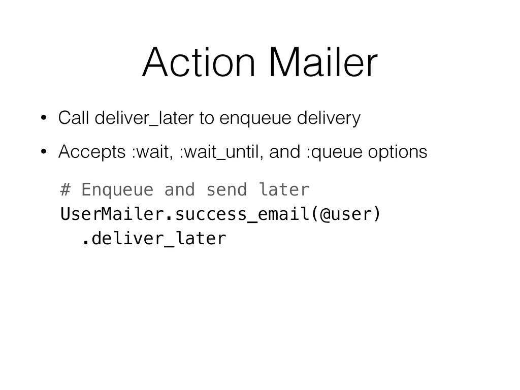 Action Mailer • Call deliver_later to enqueue d...