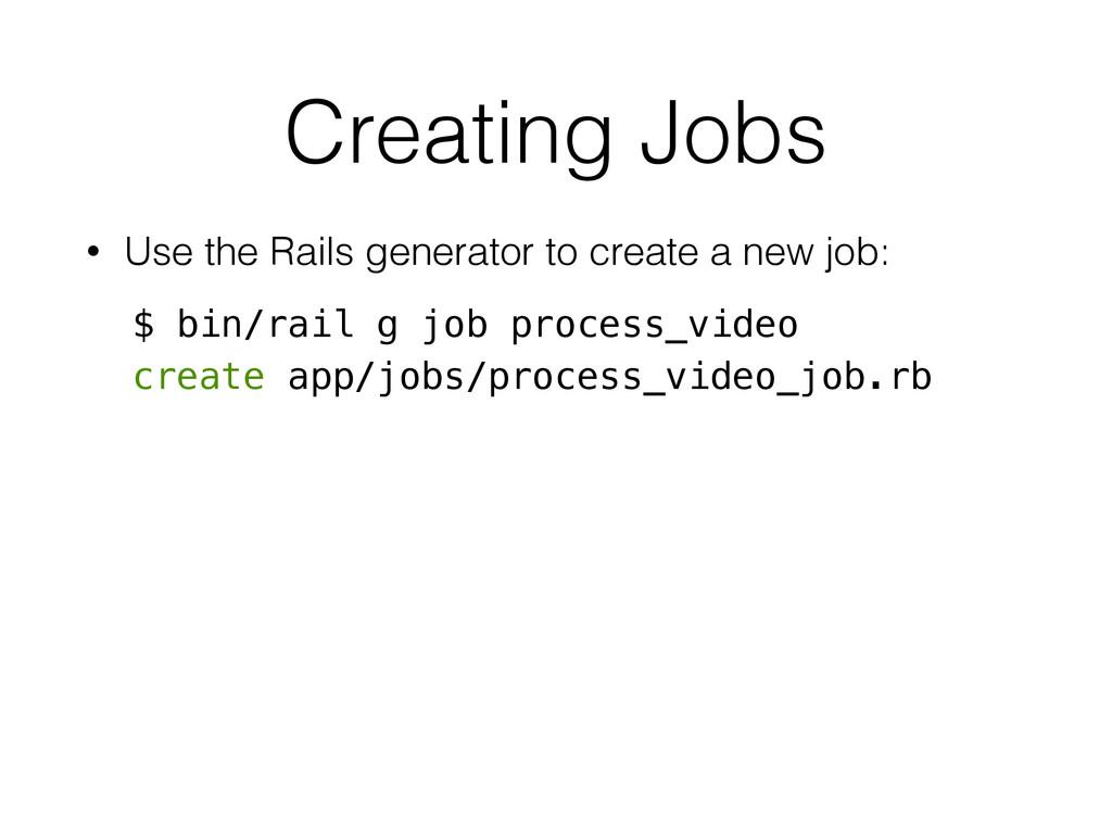 Creating Jobs • Use the Rails generator to crea...