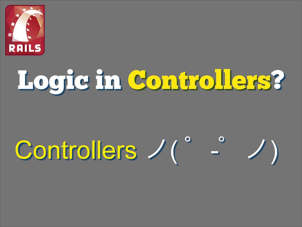Logic in Controllers? Controllers ϊ( ʄ-ʄϊ)