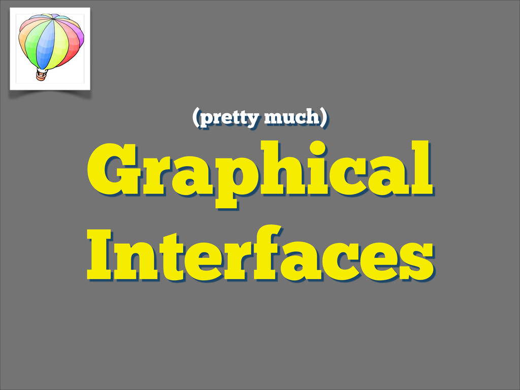 Graphical Interfaces (pretty much)