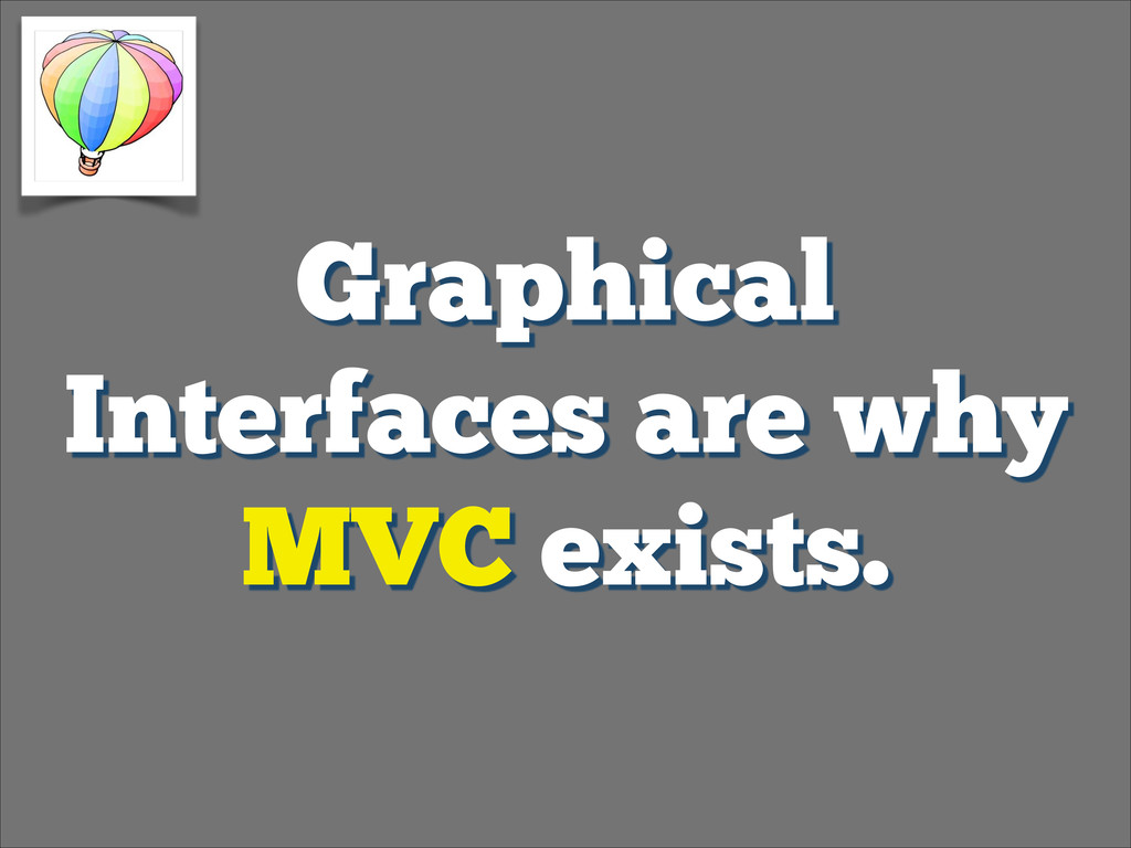 Graphical Interfaces are why MVC exists.