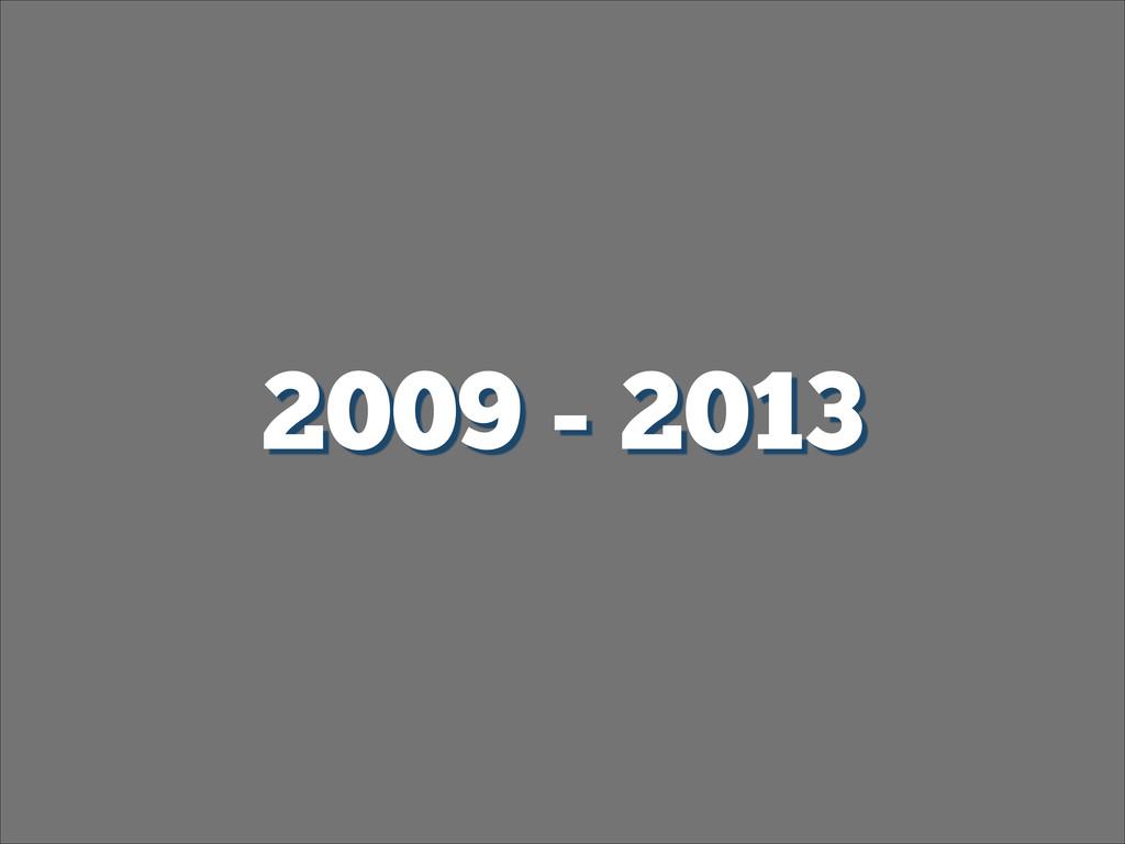 2009 - 2013