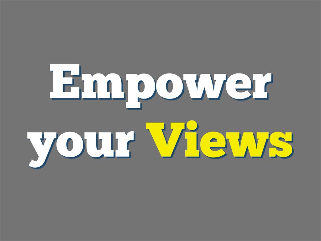 Empower your Views
