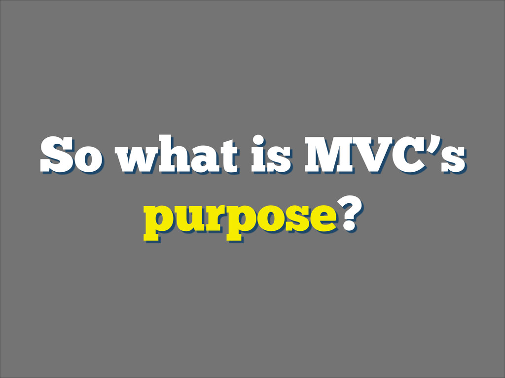 So what is MVC's purpose?