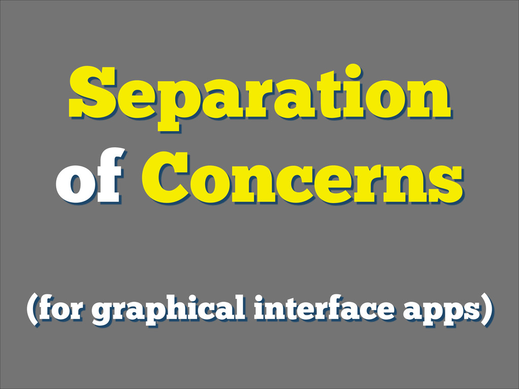 Separation of Concerns ! (for graphical interf...