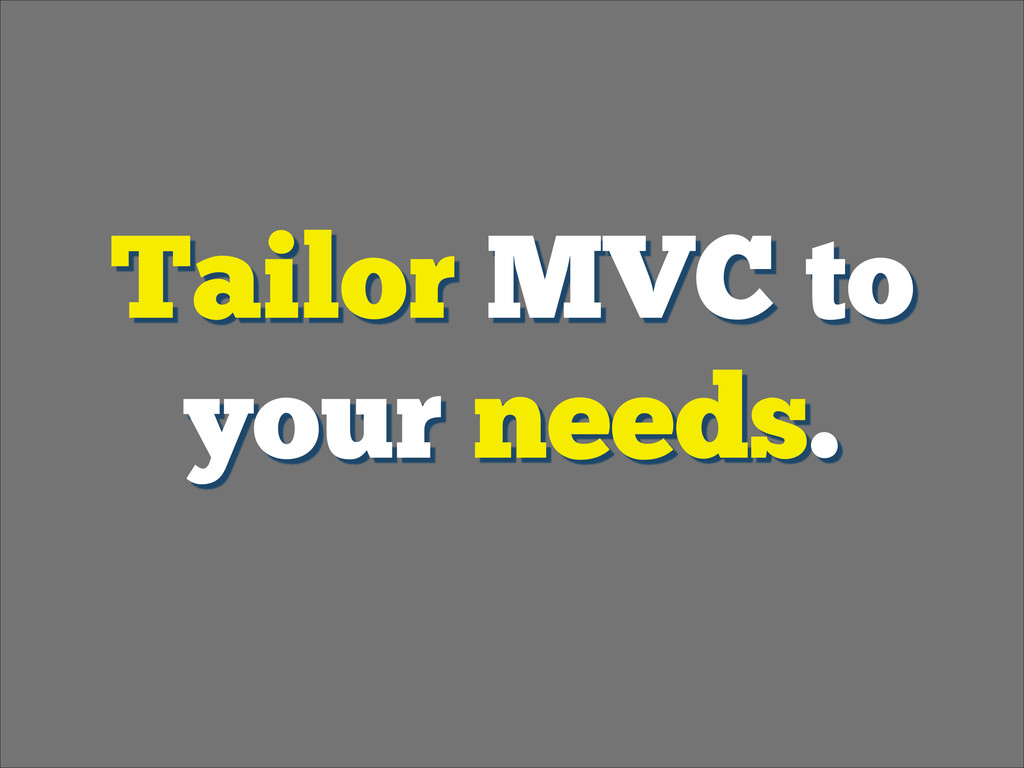 Tailor MVC to your needs.