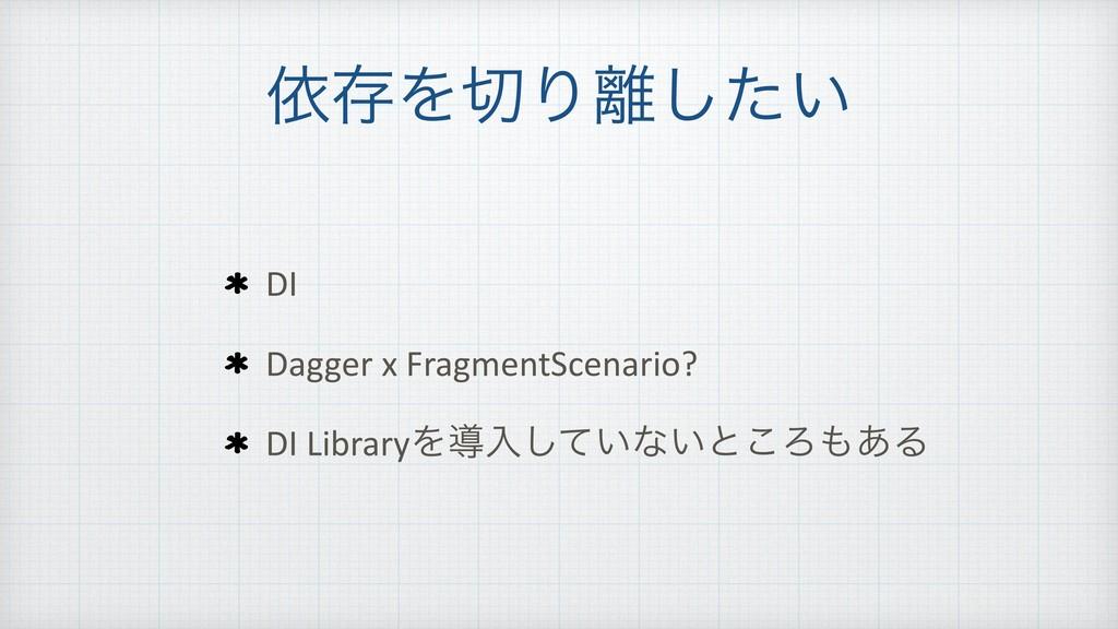 ґଘΛΓ͍ͨ͠ DI Dagger x FragmentScenario? DI Libr...