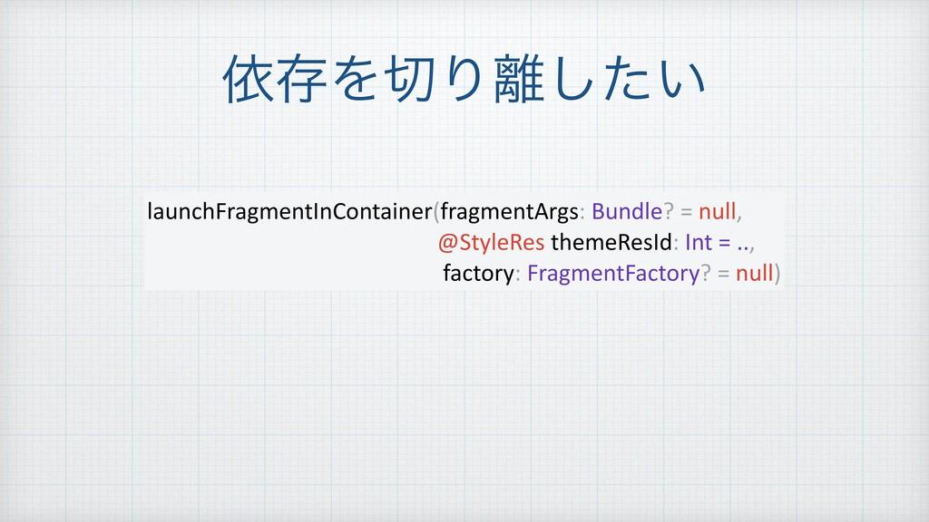 ґଘΛΓ͍ͨ͠ launchFragmentInContainer(fragmentArg...