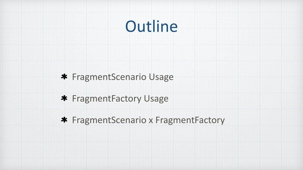 Outline FragmentScenario Usage FragmentFactory ...