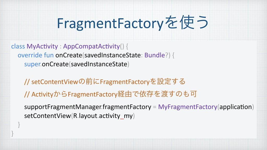 FragmentFactoryΛ͏ class MyAcNvity : AppCompatA...