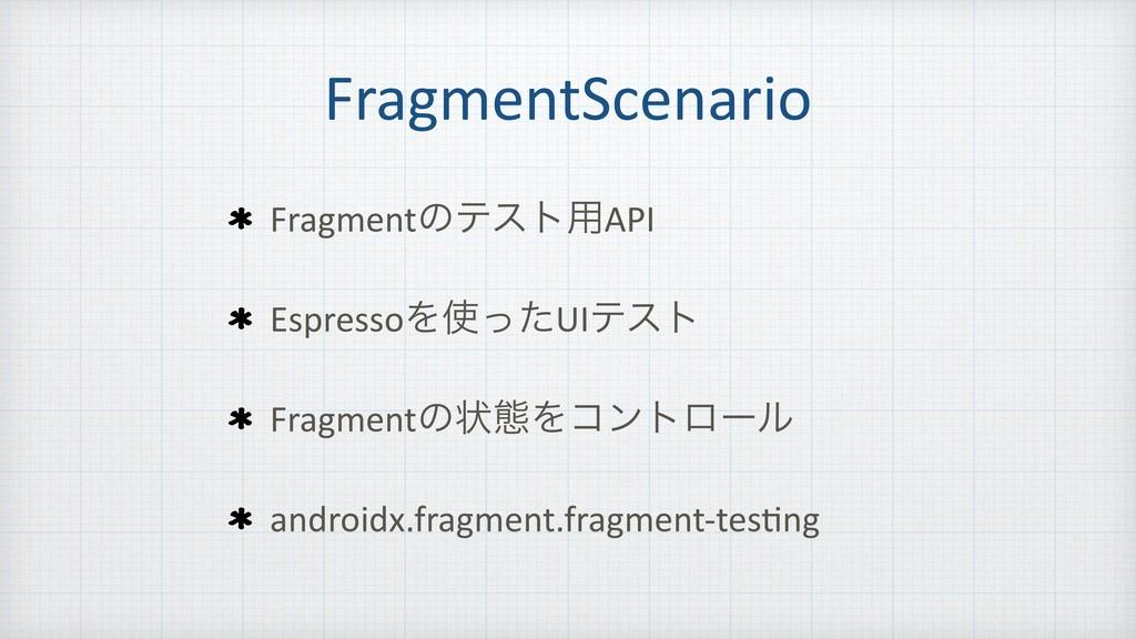 FragmentScenario Fragmentͷςετ༻API EspressoΛͬͨU...