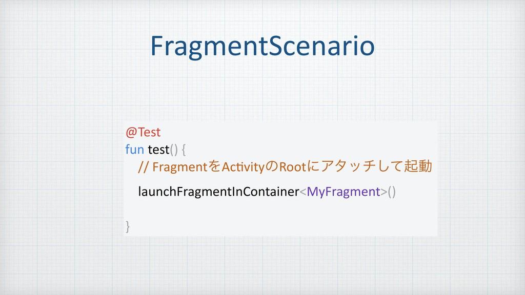 FragmentScenario @Test fun test() { // Fragment...
