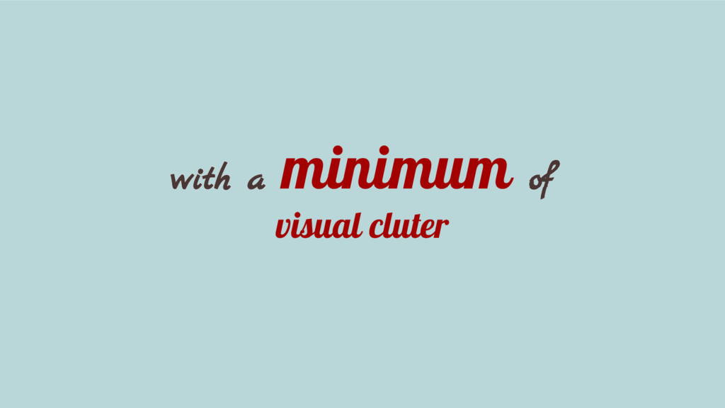 with a minimum of visual cluter