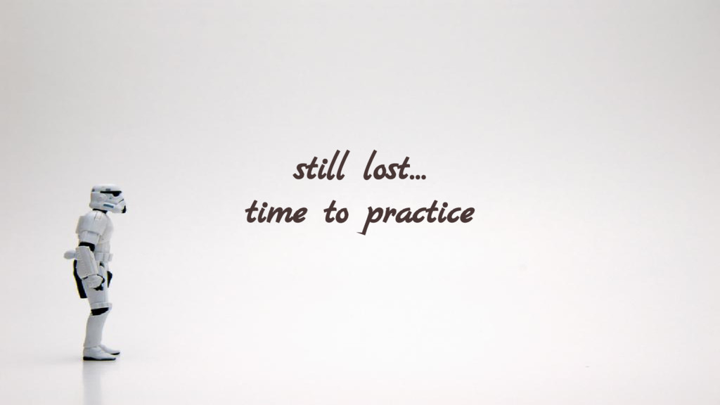 still lost… time to practice