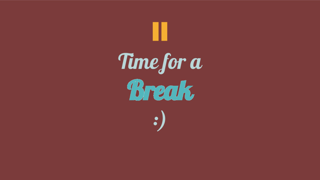 Time for a Break :)