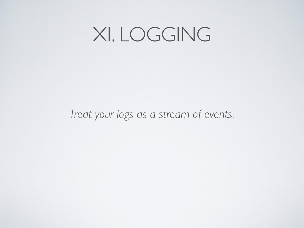 XI. LOGGING Treat your logs as a stream of even...