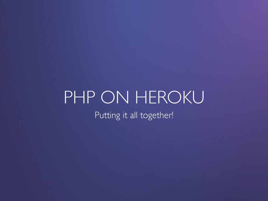 PHP ON HEROKU Putting it all together!