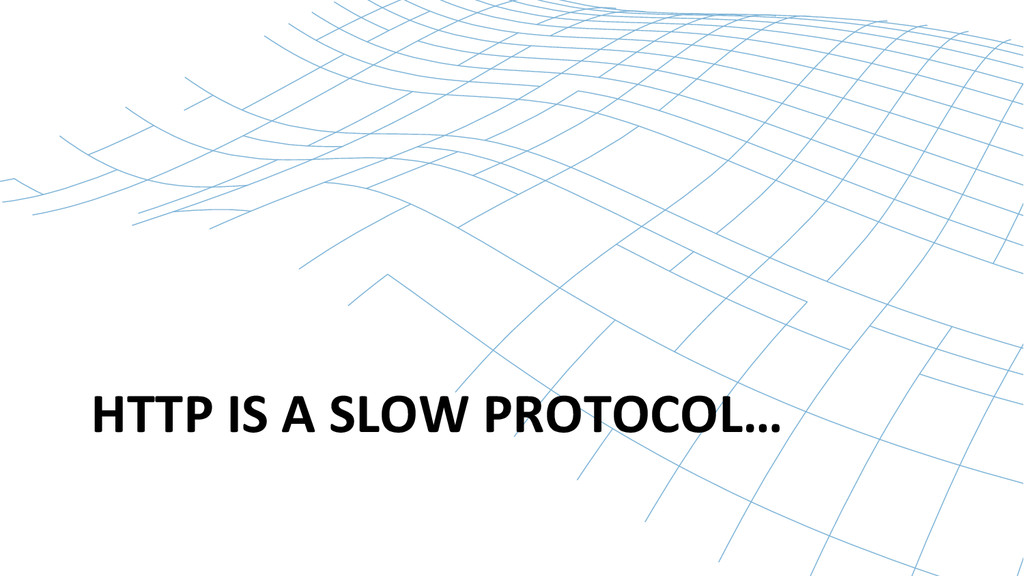 HTTP IS A SLOW PROTOCOL…