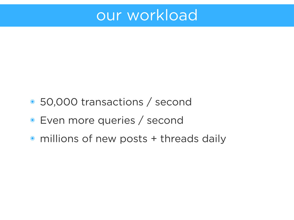 our workload ๏ 50,000 transactions / second ๏ E...
