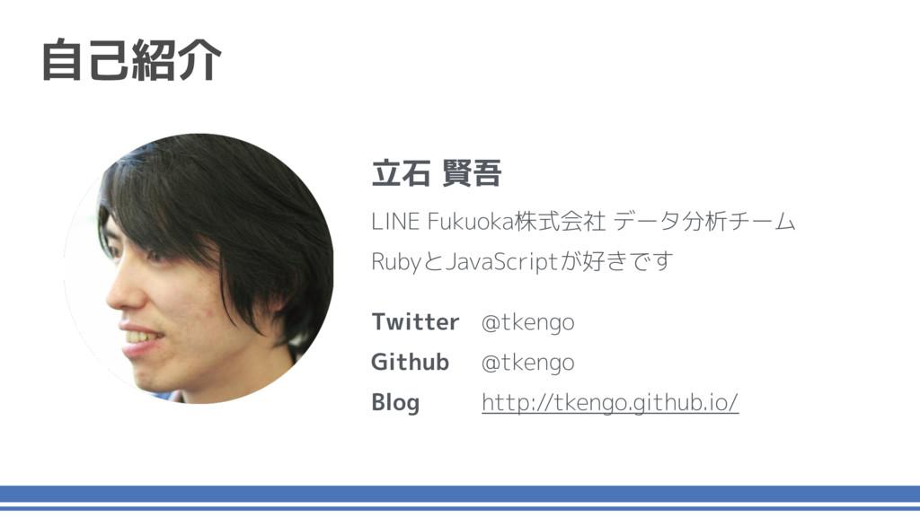 自己紹介 立石 賢吾 LINE Fukuoka株式会社 データ分析チーム RubyとJavaS...