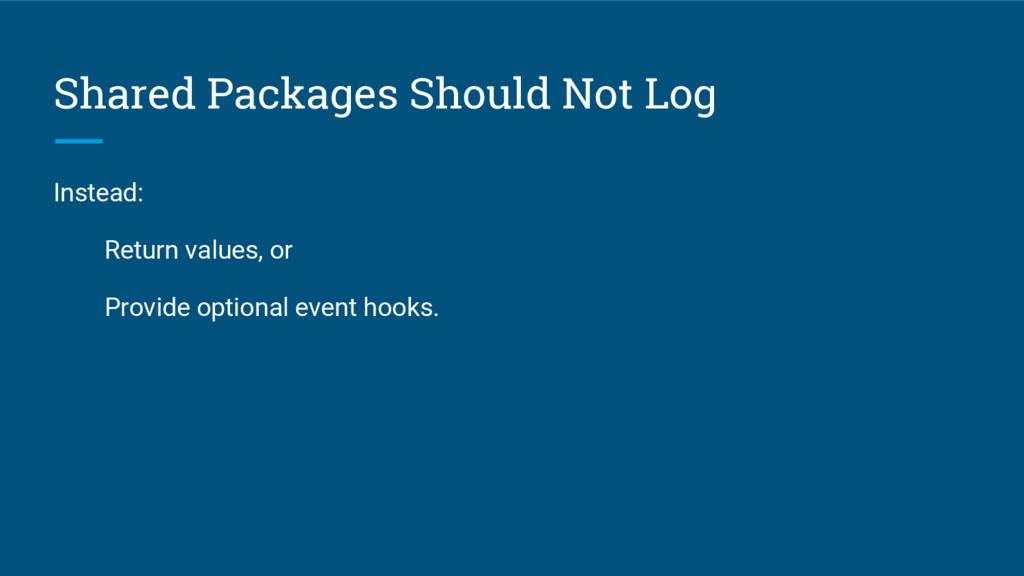 Shared Packages Should Not Log Instead: Return ...