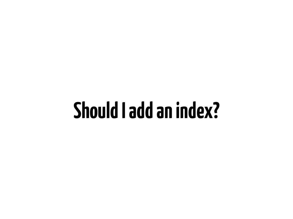 Should I add an index?