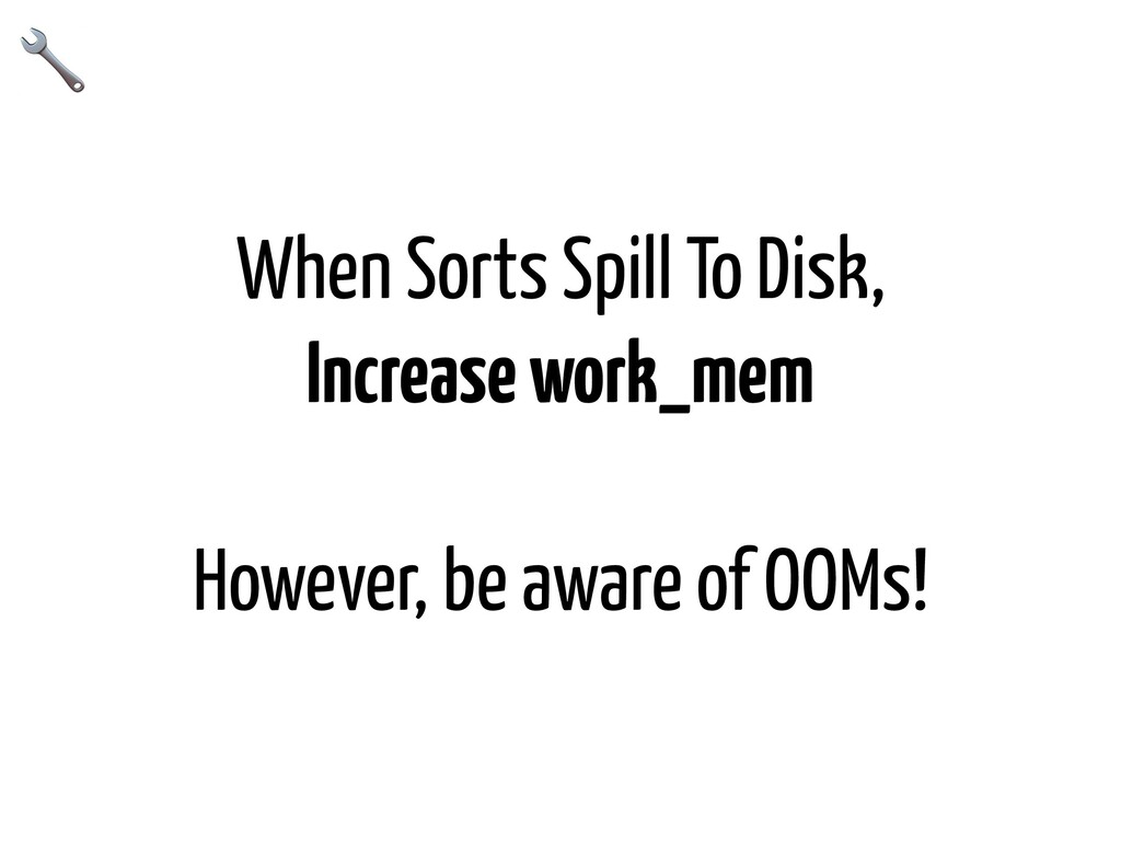 When Sorts Spill To Disk, Increase work_mem How...