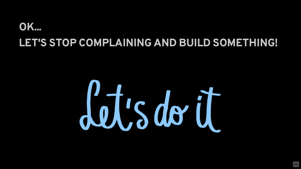 OK... LET'S STOP COMPLAINING AND BUILD SOMETHIN...