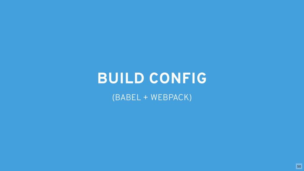 BUILD CONFIG (BABEL + WEBPACK) 50