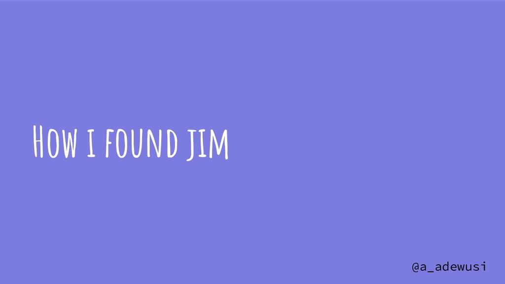 @a_adewusi How i found jim