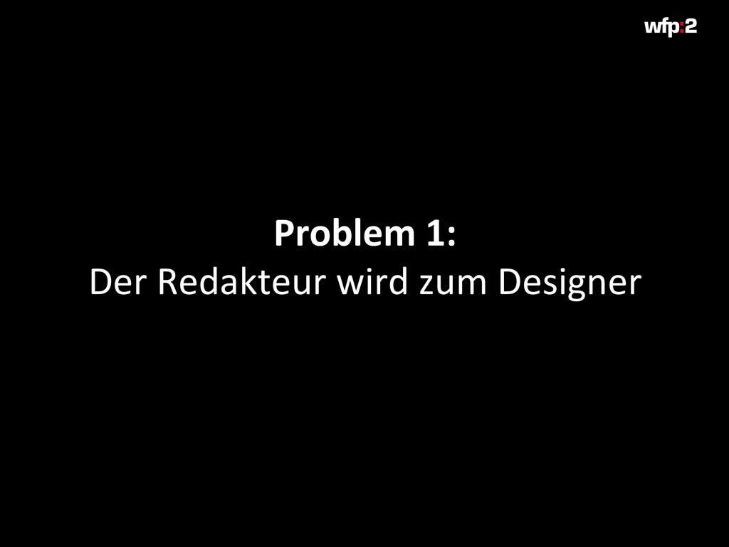 Problem 1: Der Redakteur wird zum Designer