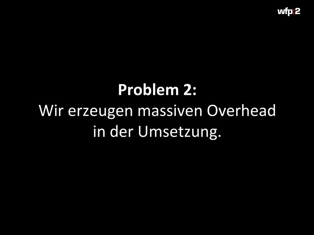 Problem 2: Wir erzeugen massiven Overhead in de...