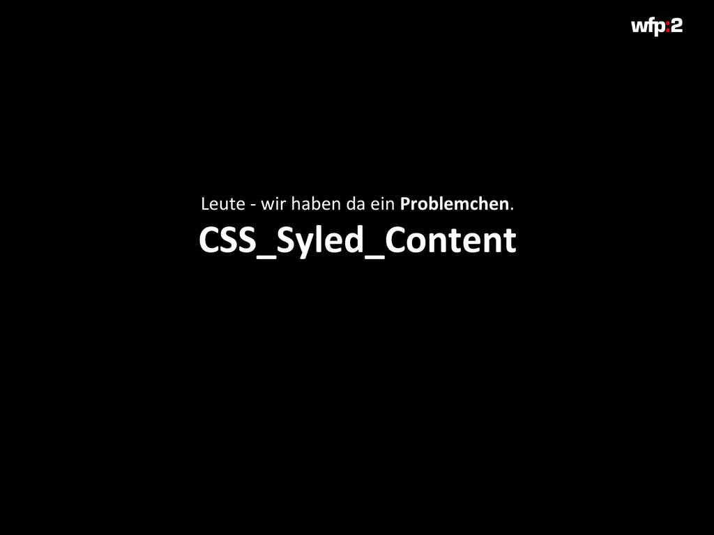Leute - wir haben da ein Problemchen. CSS_Syled...