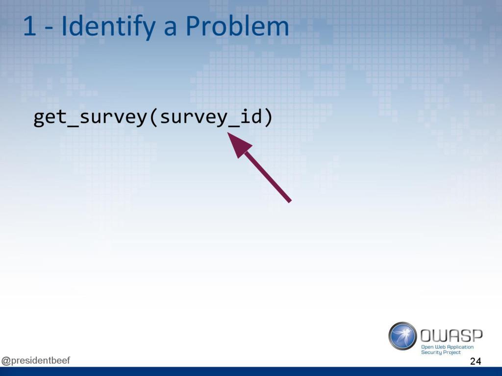@presidentbeef 1 - Identify a Problem get_surve...