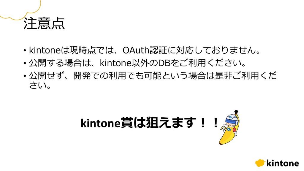 注意点 • kintoneは現時点では、OAuth認証に対応しておりません。 • 公開する場合...