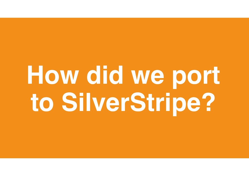 20 How did we port to SilverStripe?