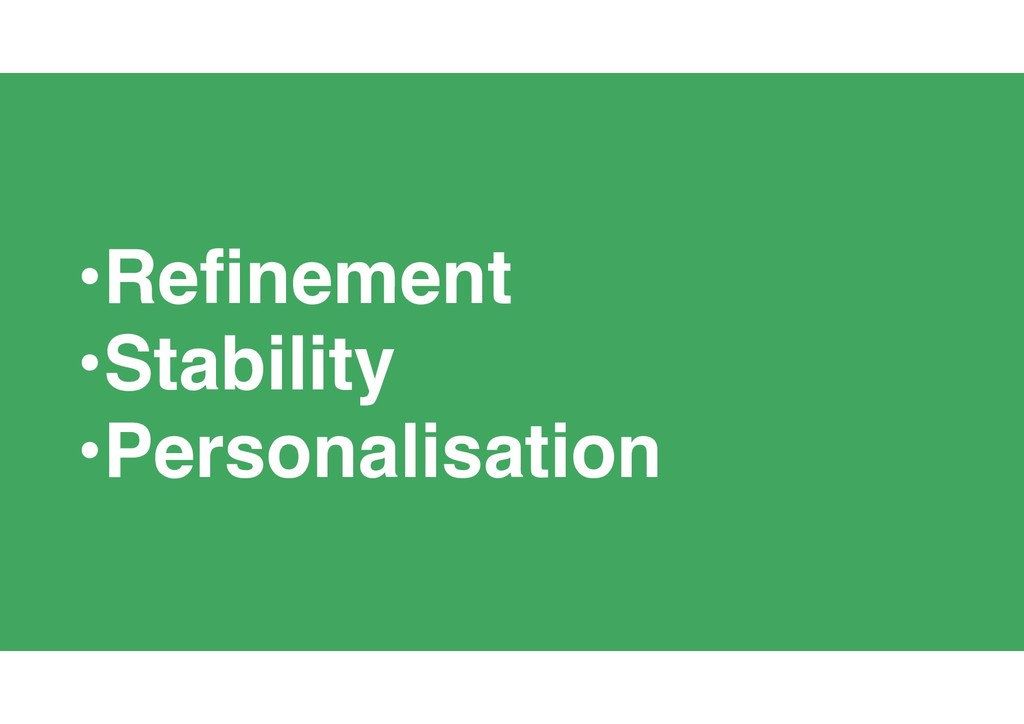 41 •Refinement •Stability •Personalisation