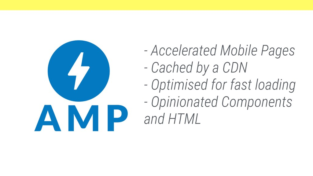 - Accelerated Mobile Pages - Cached by a CDN - ...