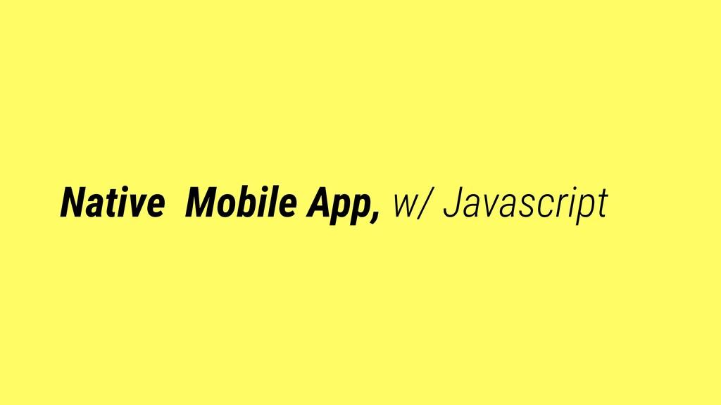 Native Mobile App, w/ Javascript