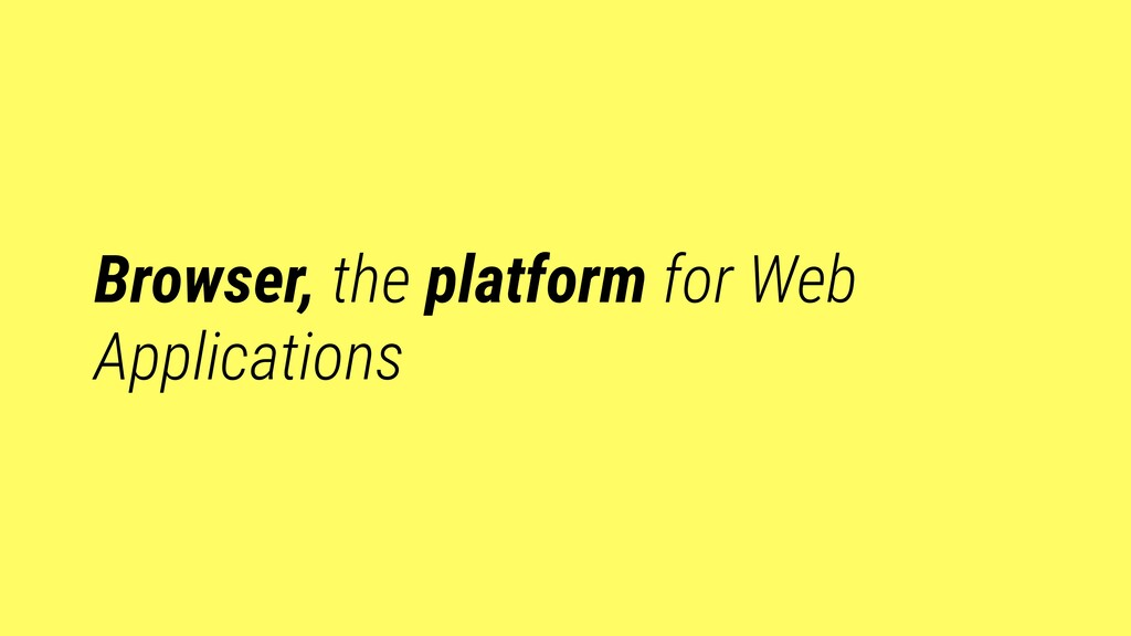 Browser, the platform for Web Applications
