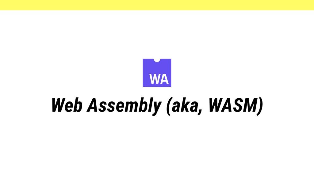 Web Assembly (aka, WASM)