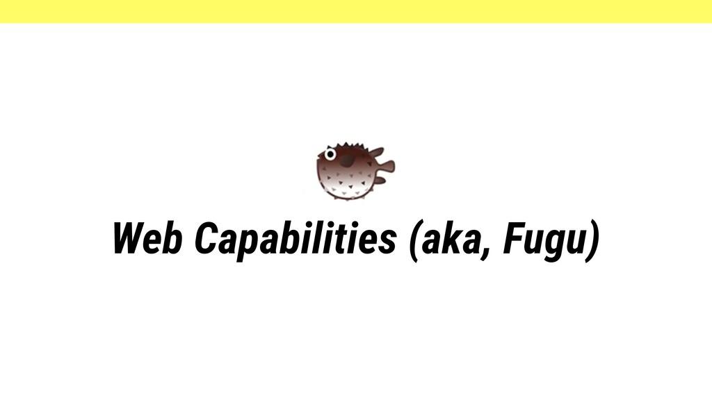 Web Capabilities (aka, Fugu)