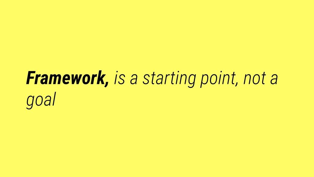 Framework, is a starting point, not a goal