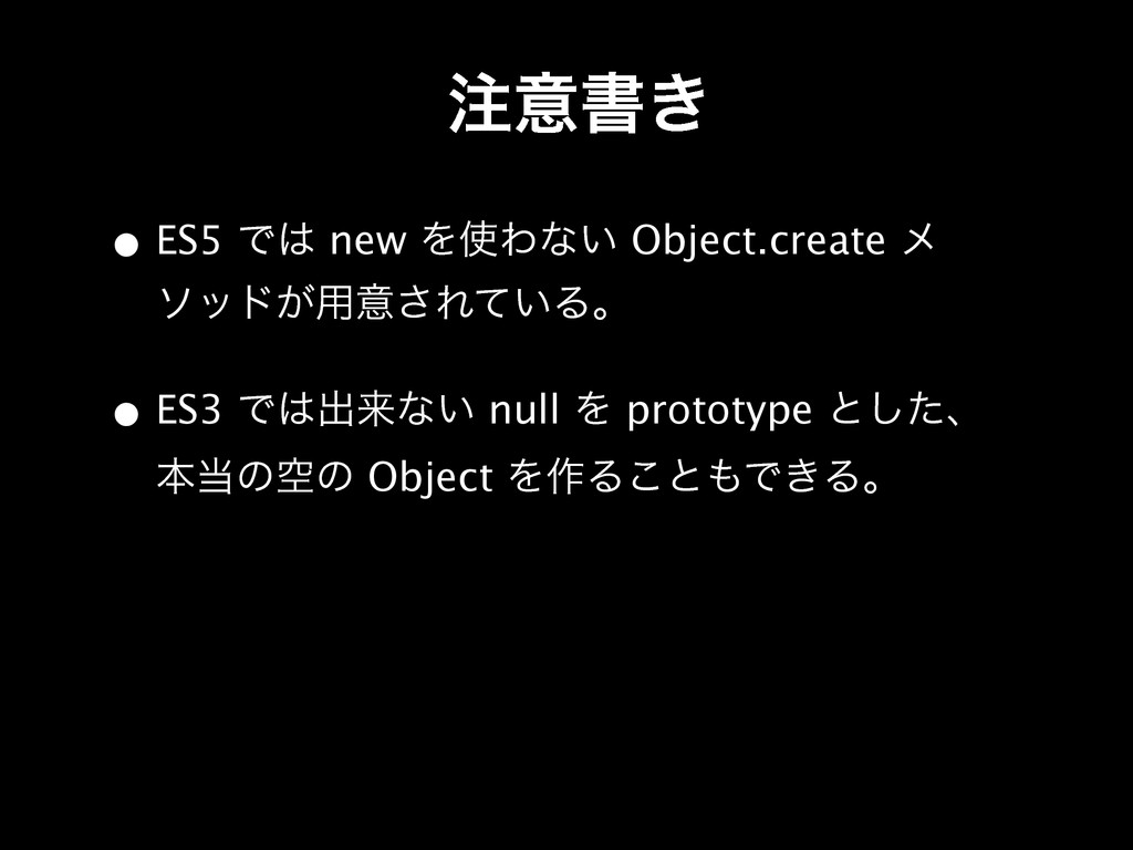 • ES5 Ͱ new ΛΘͳ͍ Object.create ϝ ιου͕༻ҙ͞Ε͍ͯΔɻ...